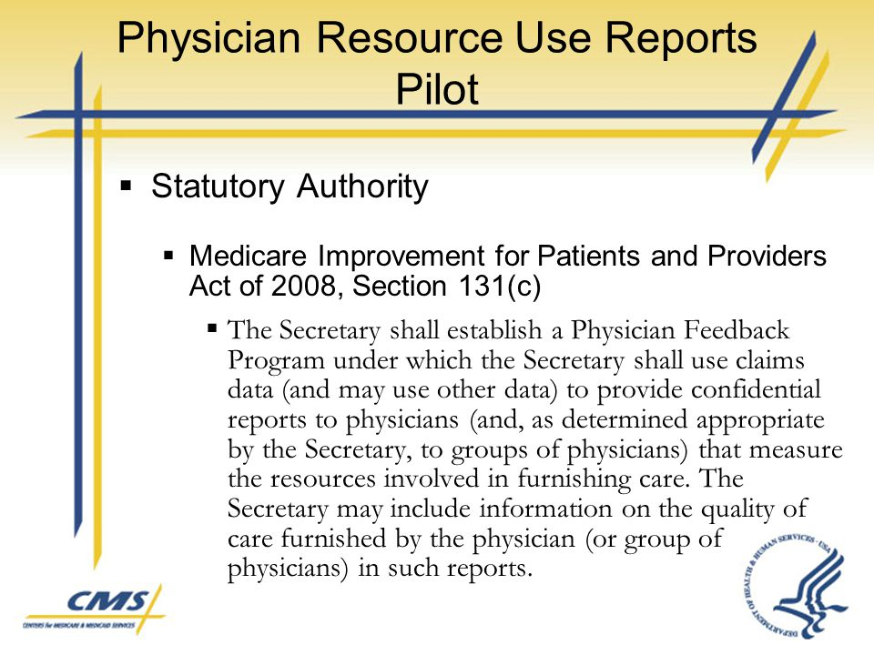 Physician Resource Use Reports Pilot  Statutory Authority  Medicare Improvement for Patients and Providers Act of 2008, Section 131(c)  The Secreta