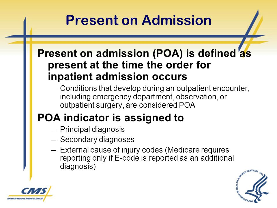 Present on Admission Present on admission (POA) is defined as present at the time the order for inpatient admission occurs –Conditions that develop du