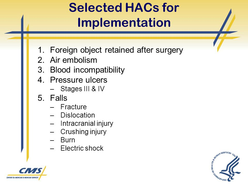 Selected HACs for Implementation 1.Foreign object retained after surgery 2.Air embolism 3.Blood incompatibility 4.Pressure ulcers –Stages III & IV 5.F