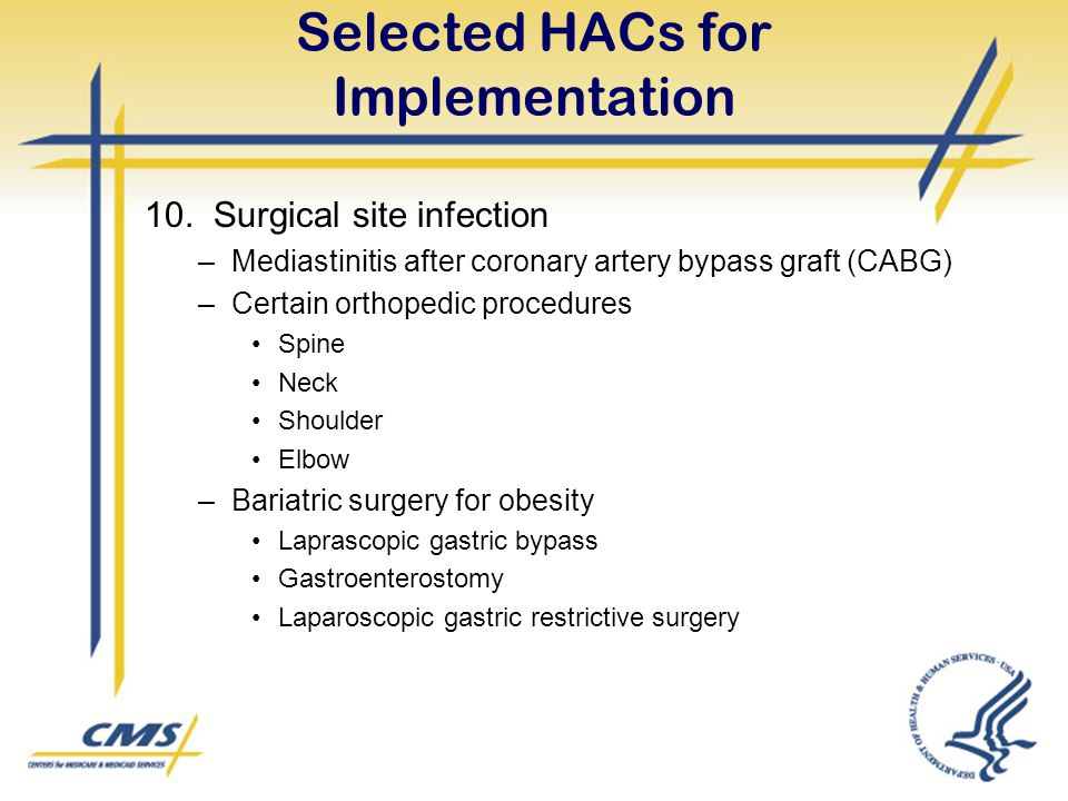 Selected HACs for Implementation 10. Surgical site infection –Mediastinitis after coronary artery bypass graft (CABG) –Certain orthopedic procedures S