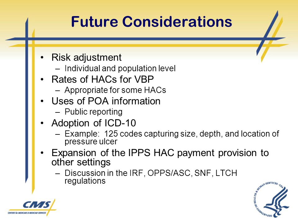 Future Considerations Risk adjustment –Individual and population level Rates of HACs for VBP –Appropriate for some HACs Uses of POA information –Publi