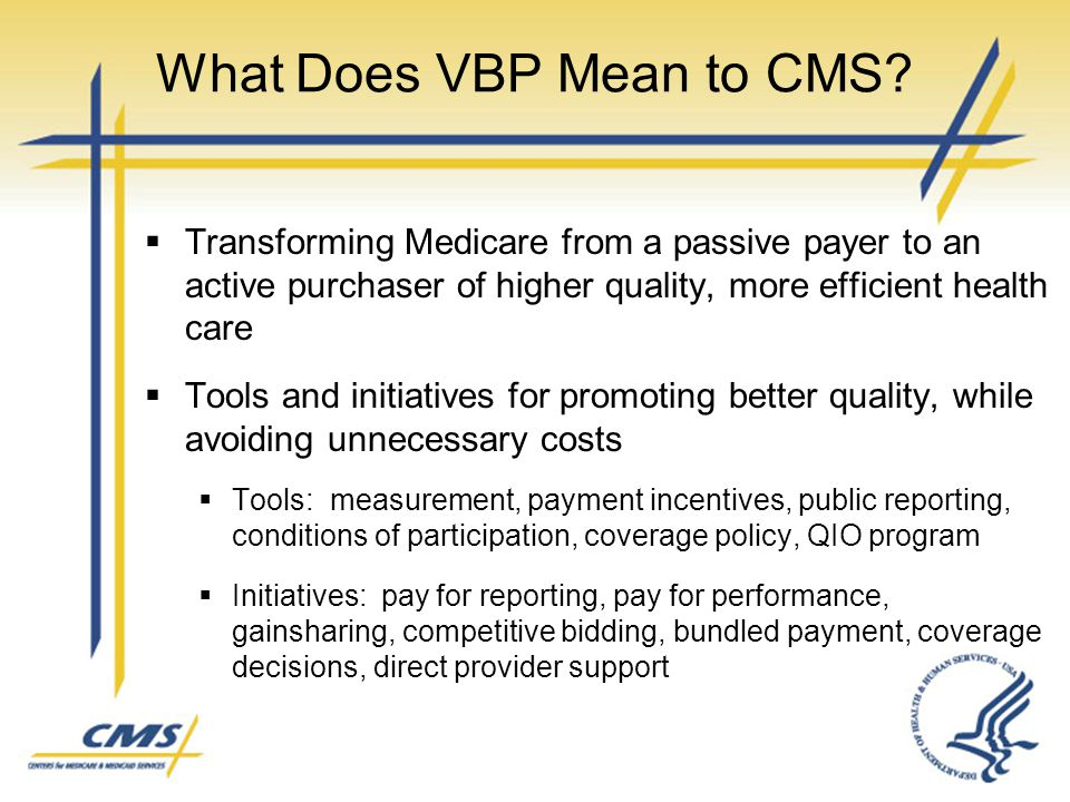 What Does VBP Mean to CMS?  Transforming Medicare from a passive payer to an active purchaser of higher quality, more efficient health care  Tools a