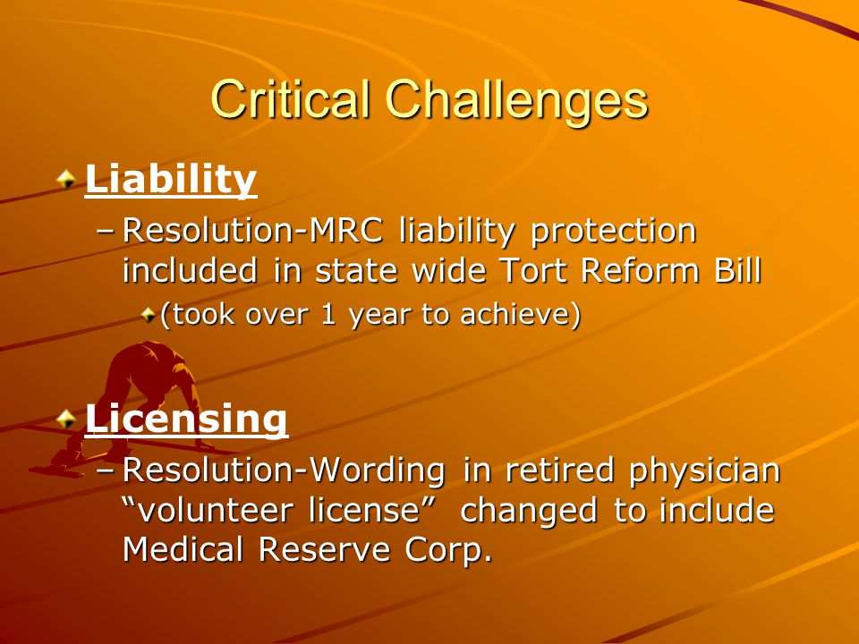 Critical Challenges Liability –Resolution-MRC liability protection included in state wide Tort Reform Bill (took over 1 year to achieve) Licensing –Resolution-Wording in retired physician volunteer license changed to include Medical Reserve Corp.
