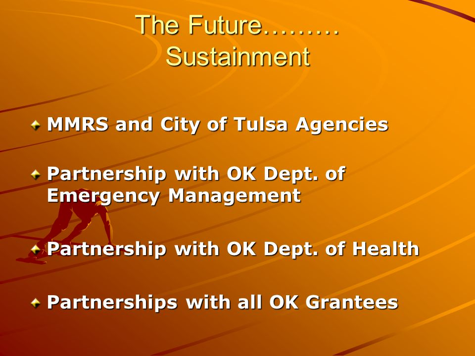 The Future……… Sustainment MMRS and City of Tulsa Agencies Partnership with OK Dept.