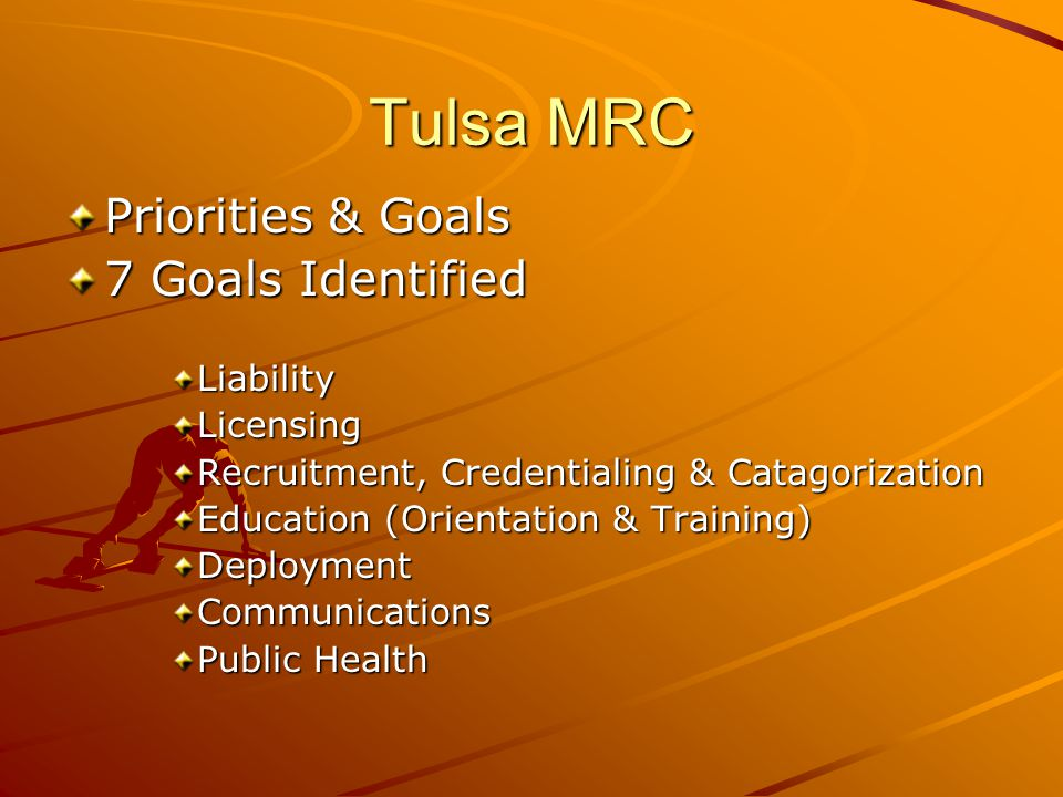 Tulsa MRC Priorities & Goals 7 Goals Identified LiabilityLicensing Recruitment, Credentialing & Catagorization Education (Orientation & Training) DeploymentCommunications Public Health