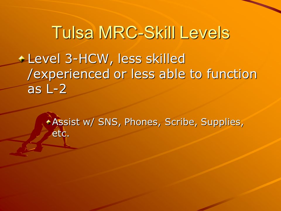 Tulsa MRC-Skill Levels Level 3-HCW, less skilled /experienced or less able to function as L-2 Assist w/ SNS, Phones, Scribe, Supplies, etc.