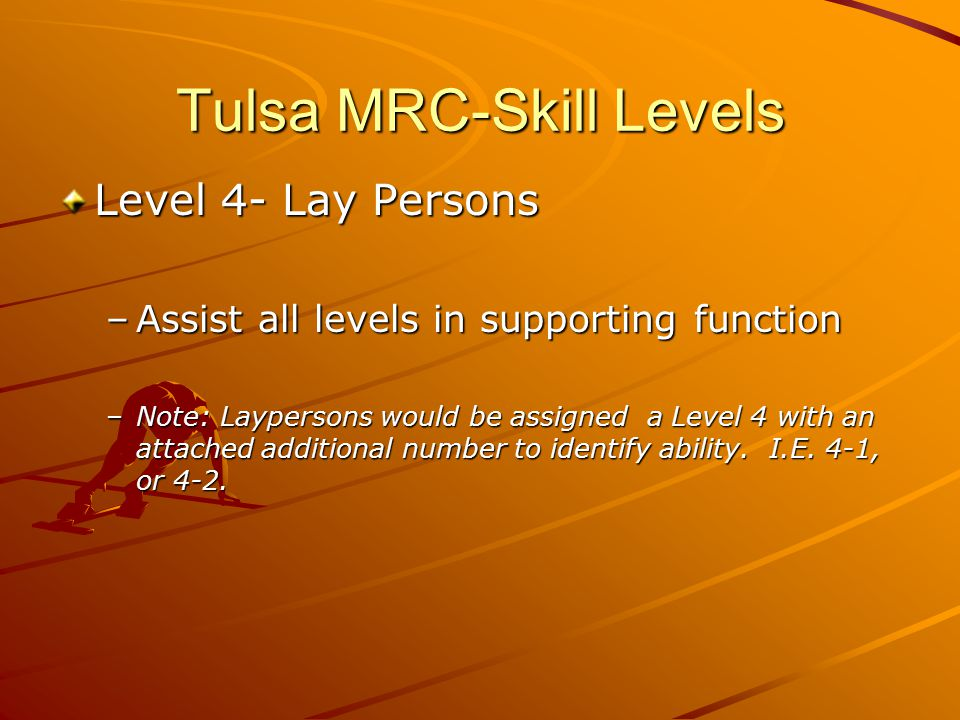 Tulsa MRC-Skill Levels Level 4- Lay Persons –Assist all levels in supporting function –Note: Laypersons would be assigned a Level 4 with an attached additional number to identify ability.