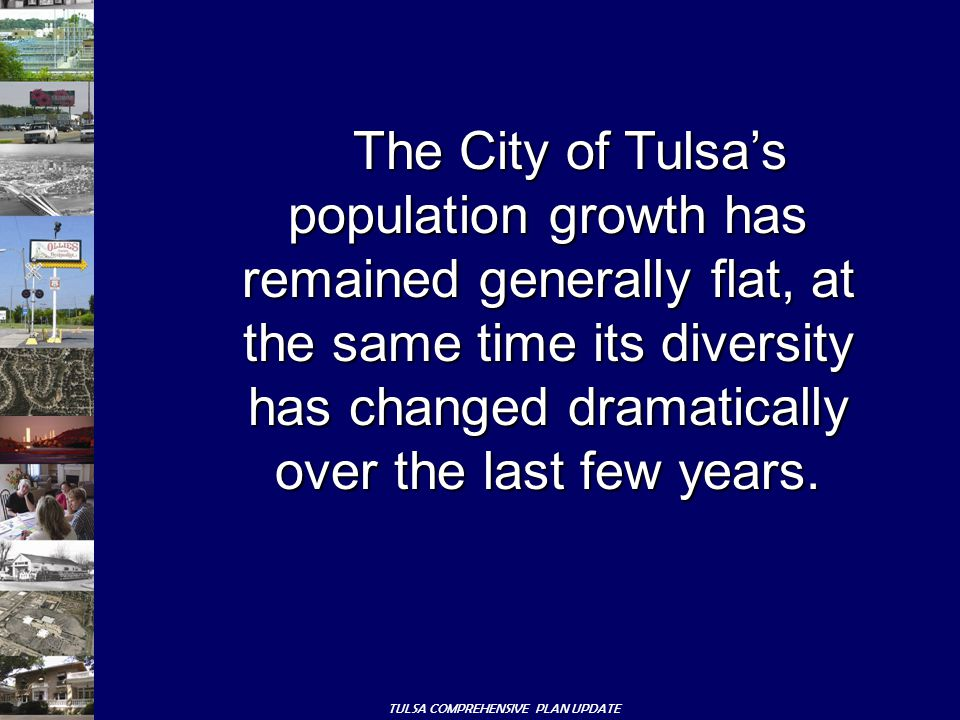 TULSA COMPREHENSIVE PLAN UPDATE The City of Tulsa's population growth has remained generally flat, at the same time its diversity has changed dramatically over the last few years.