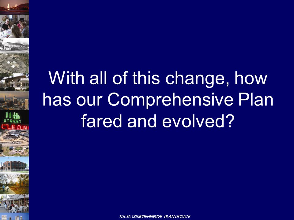 TULSA COMPREHENSIVE PLAN UPDATE With all of this change, how has our Comprehensive Plan fared and evolved?
