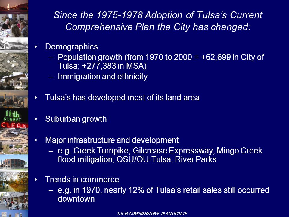 TULSA COMPREHENSIVE PLAN UPDATE Demographics –Population growth (from 1970 to 2000 = +62,699 in City of Tulsa; +277,383 in MSA) –Immigration and ethnicity Tulsa's has developed most of its land area Suburban growth Major infrastructure and development –e.g.