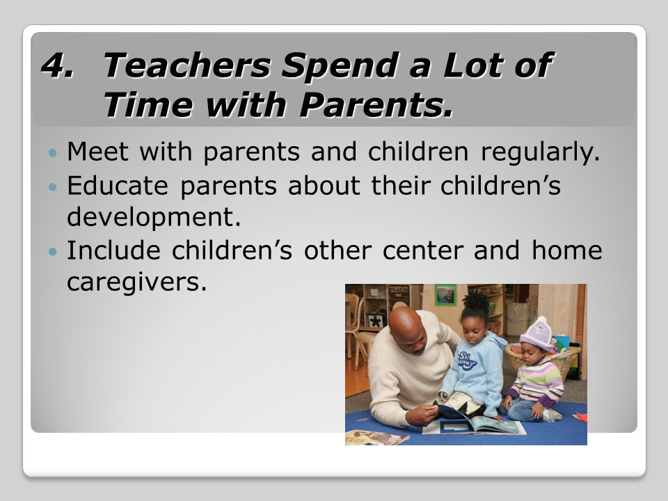 4.Teachers Spend a Lot of Time with Parents. Meet with parents and children regularly.