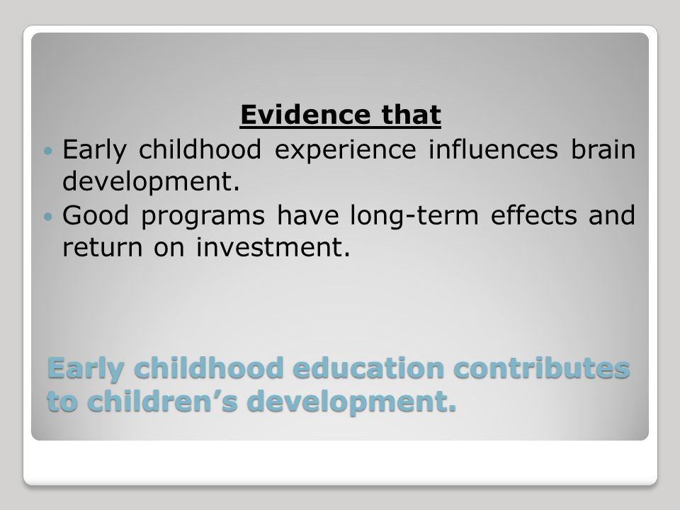 Early childhood education contributes to children's development.