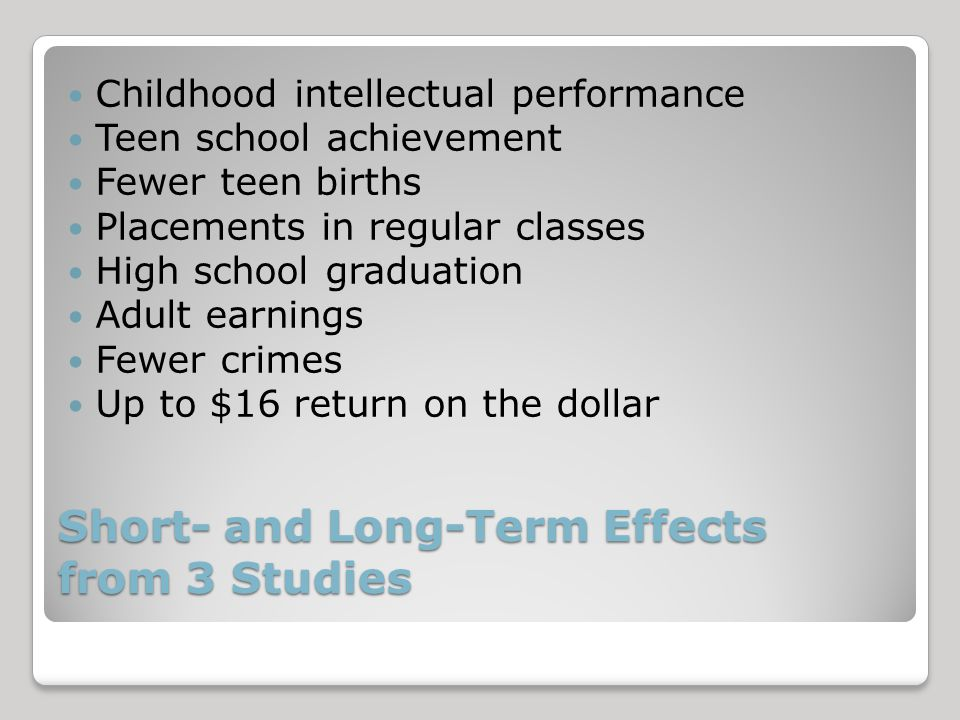 Short- and Long-Term Effects from 3 Studies Childhood intellectual performance Teen school achievement Fewer teen births Placements in regular classes High school graduation Adult earnings Fewer crimes Up to $16 return on the dollar