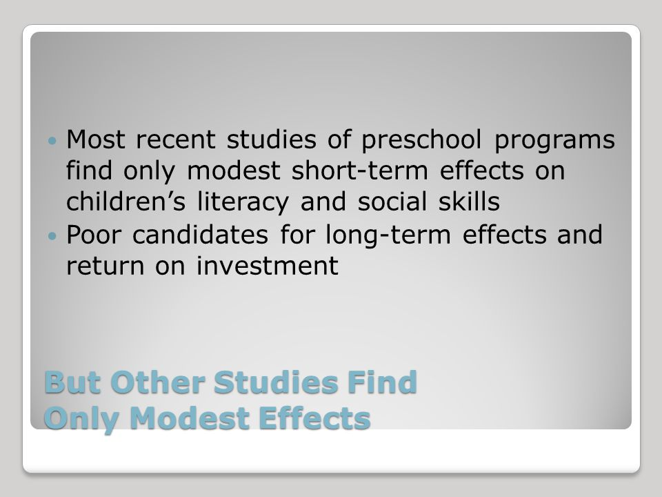 But Other Studies Find Only Modest Effects Most recent studies of preschool programs find only modest short-term effects on children's literacy and social skills Poor candidates for long-term effects and return on investment
