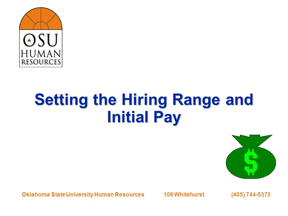 Oklahoma State University Human Resources 106 Whitehurst (405) 744-5373 Setting the Hiring Range and Initial Pay