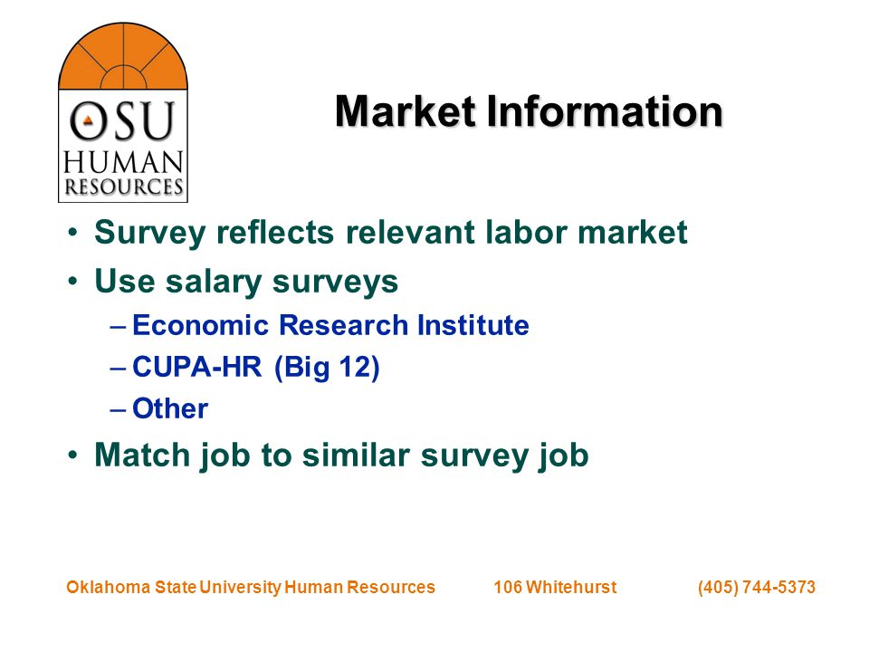 Oklahoma State University Human Resources 106 Whitehurst (405) 744-5373 Market Information Survey reflects relevant labor market Use salary surveys –Economic Research Institute –CUPA-HR (Big 12) –Other Match job to similar survey job
