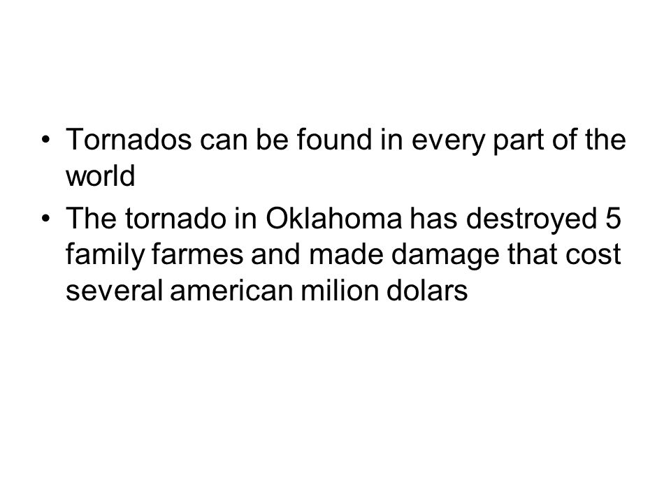Tornados can be found in every part of the world The tornado in Oklahoma has destroyed 5 family farmes and made damage that cost several american milion dolars