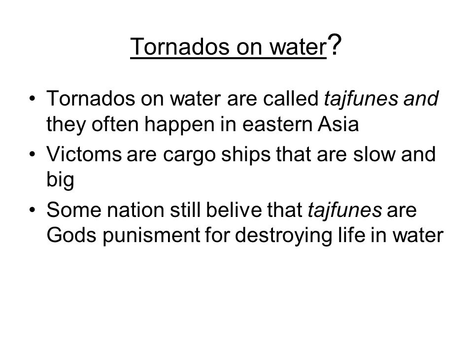 Tornados on water ? Tornados on water are called tajfunes and they often happen in eastern Asia Victoms are cargo ships that are slow and big Some nat