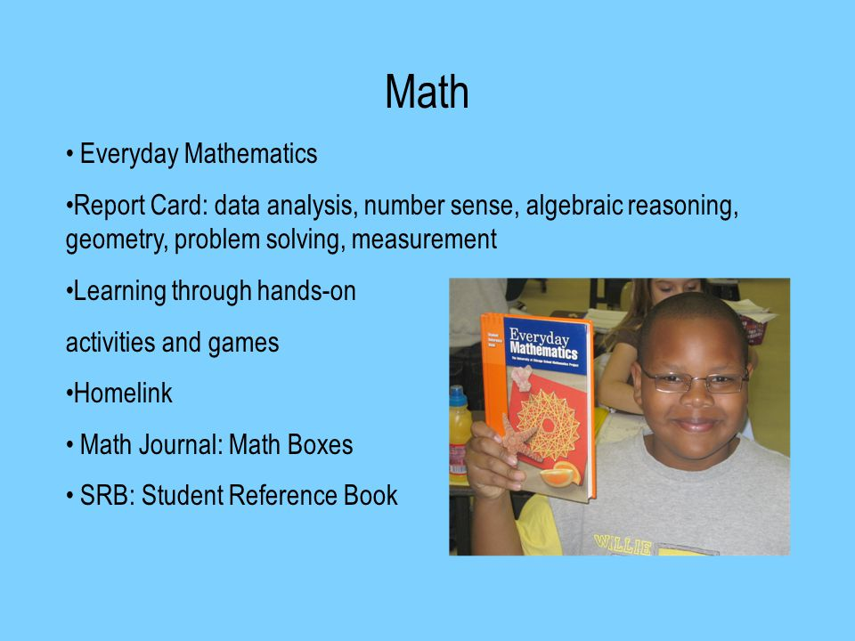 Math Everyday Mathematics Report Card: data analysis, number sense, algebraic reasoning, geometry, problem solving, measurement Learning through hands-on activities and games Homelink Math Journal: Math Boxes SRB: Student Reference Book
