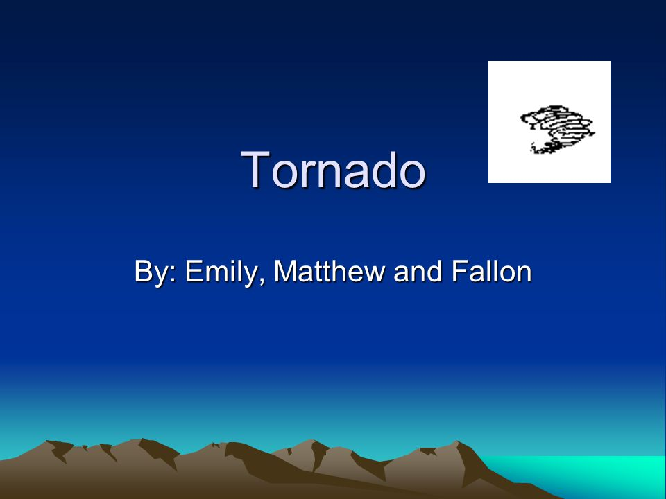Tornado By: Emily, Matthew and Fallon