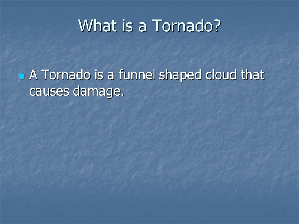 What is a Tornado? A Tornado is a funnel shaped cloud that causes damage. A Tornado is a funnel shaped cloud that causes damage.