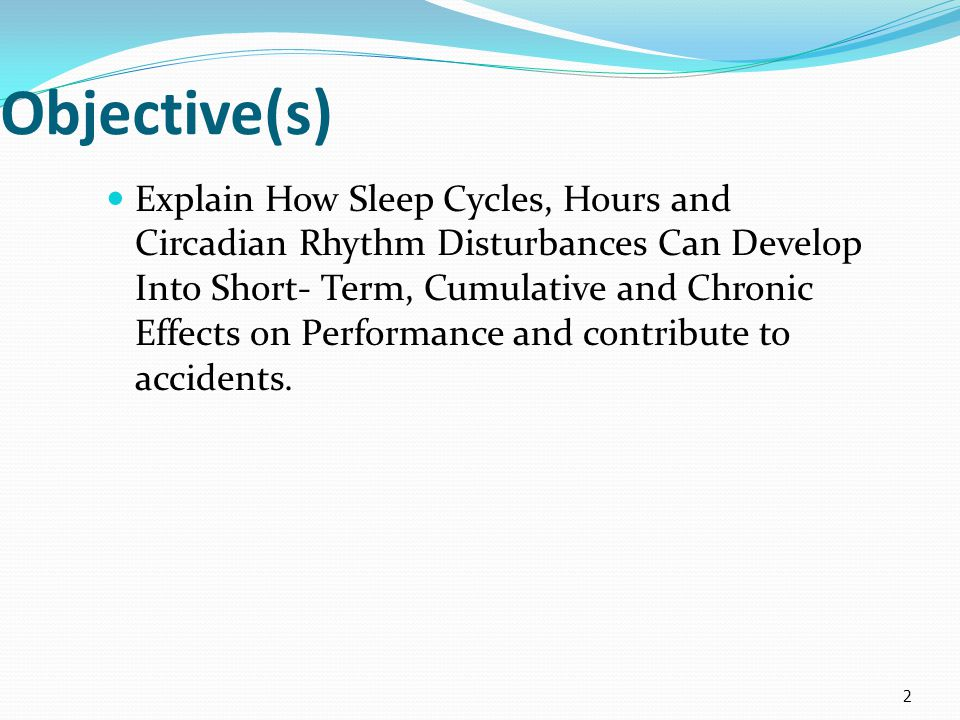 Objective(s) Explain How Sleep Cycles, Hours and Circadian Rhythm Disturbances Can Develop Into Short- Term, Cumulative and Chronic Effects on Performance and contribute to accidents.