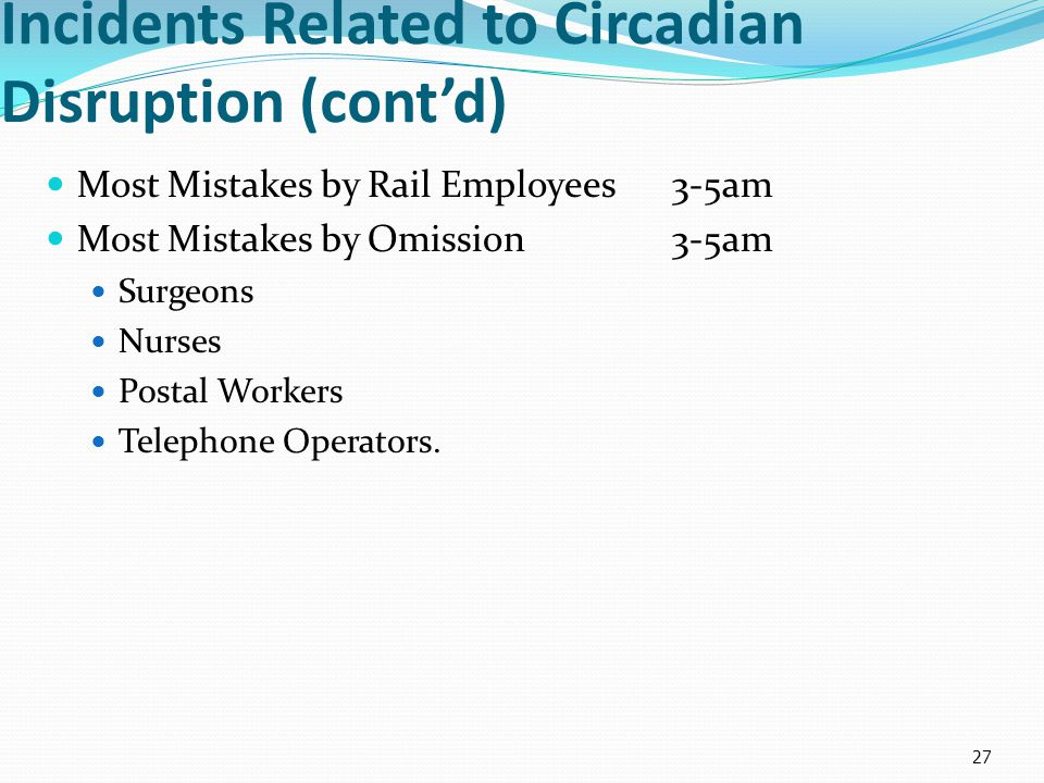 Incidents Related to Circadian Disruption (cont'd) Most Mistakes by Rail Employees3-5am Most Mistakes by Omission3-5am Surgeons Nurses Postal Workers Telephone Operators.