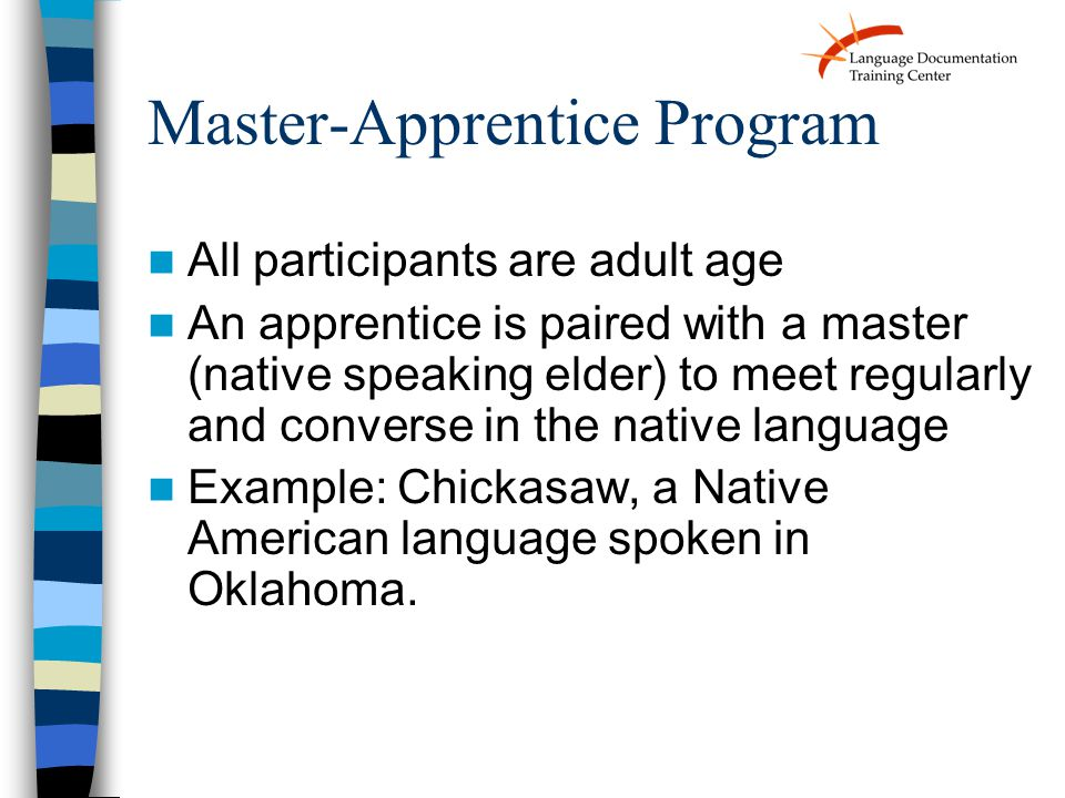 Master-Apprentice Program All participants are adult age An apprentice is paired with a master (native speaking elder) to meet regularly and converse