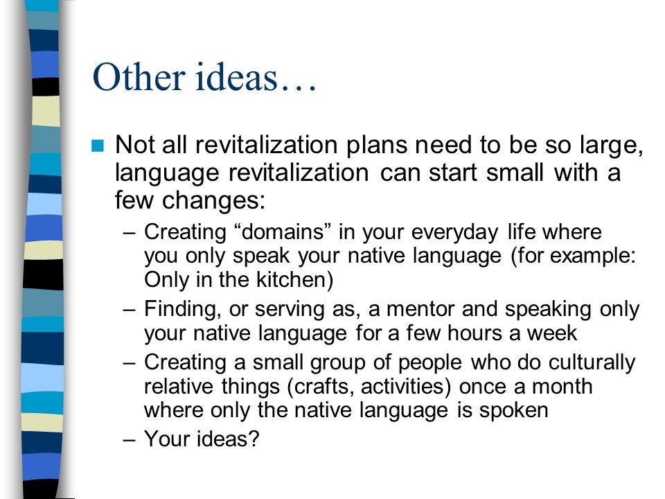 Other ideas… Not all revitalization plans need to be so large, language revitalization can start small with a few changes: –Creating domains in your everyday life where you only speak your native language (for example: Only in the kitchen) –Finding, or serving as, a mentor and speaking only your native language for a few hours a week –Creating a small group of people who do culturally relative things (crafts, activities) once a month where only the native language is spoken –Your ideas