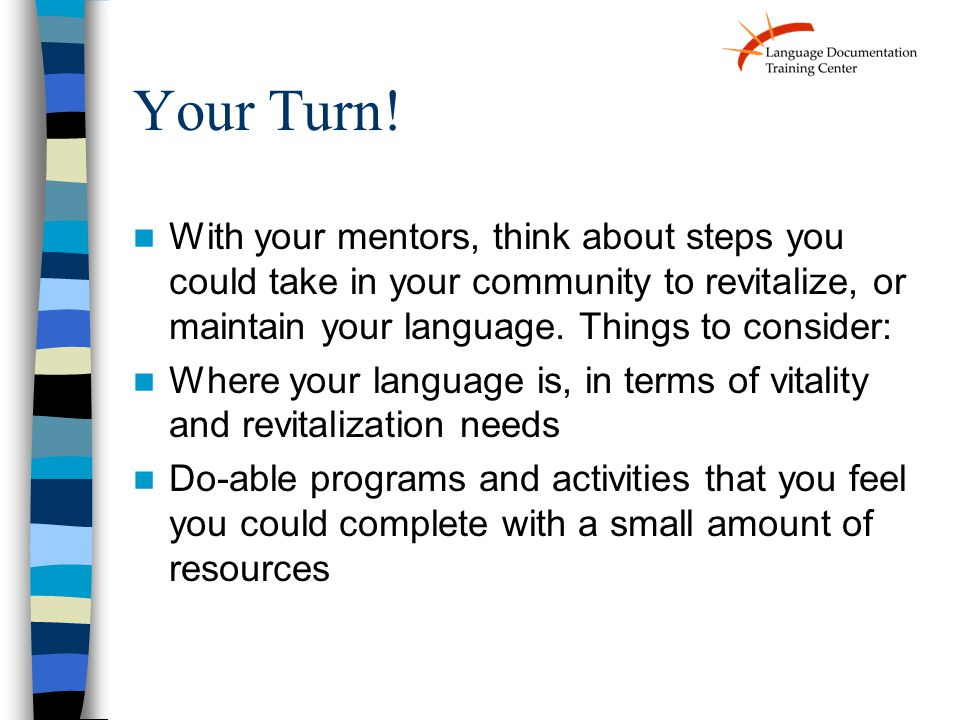 Your Turn! With your mentors, think about steps you could take in your community to revitalize, or maintain your language. Things to consider: Where y