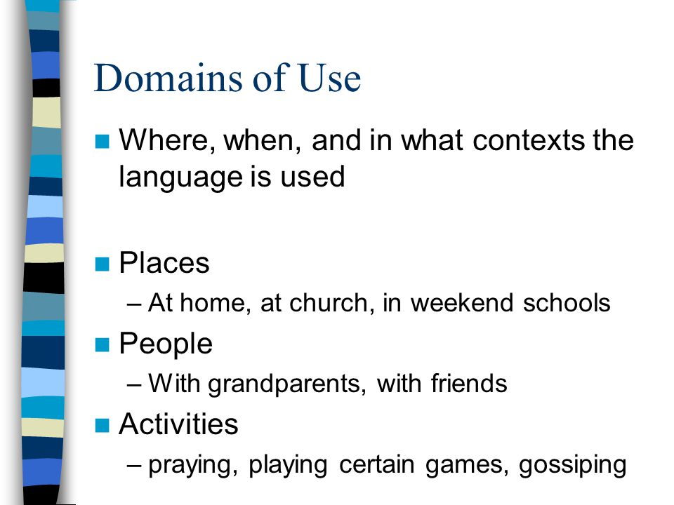Domains of Use Where, when, and in what contexts the language is used Places –At home, at church, in weekend schools People –With grandparents, with friends Activities –praying, playing certain games, gossiping