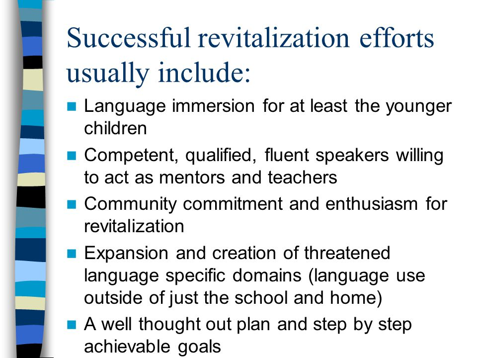 Successful revitalization efforts usually include: Language immersion for at least the younger children Competent, qualified, fluent speakers willing to act as mentors and teachers Community commitment and enthusiasm for revitalization Expansion and creation of threatened language specific domains (language use outside of just the school and home) A well thought out plan and step by step achievable goals