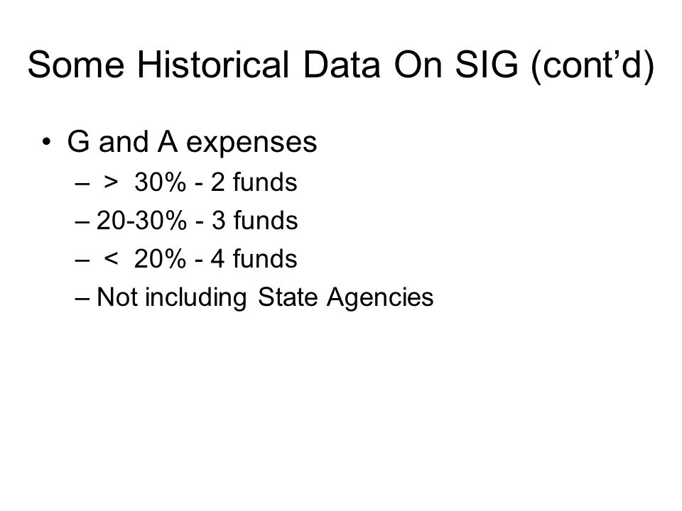 G and A expenses – > 30% - 2 funds –20-30% - 3 funds – < 20% - 4 funds –Not including State Agencies Some Historical Data On SIG (cont'd)