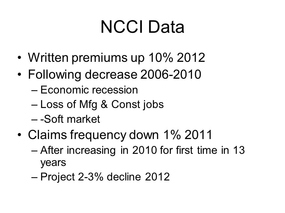 NCCI Data Written premiums up 10% 2012 Following decrease 2006-2010 –Economic recession –Loss of Mfg & Const jobs –-Soft market Claims frequency down 1% 2011 –After increasing in 2010 for first time in 13 years –Project 2-3% decline 2012