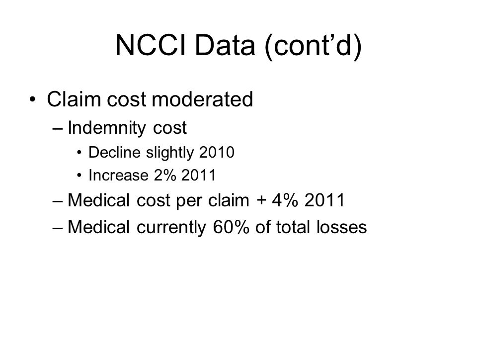NCCI Data (cont'd) Claim cost moderated –Indemnity cost Decline slightly 2010 Increase 2% 2011 –Medical cost per claim + 4% 2011 –Medical currently 60