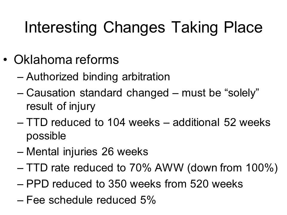 """Interesting Changes Taking Place Oklahoma reforms –Authorized binding arbitration –Causation standard changed – must be """"solely"""" result of injury –TTD"""