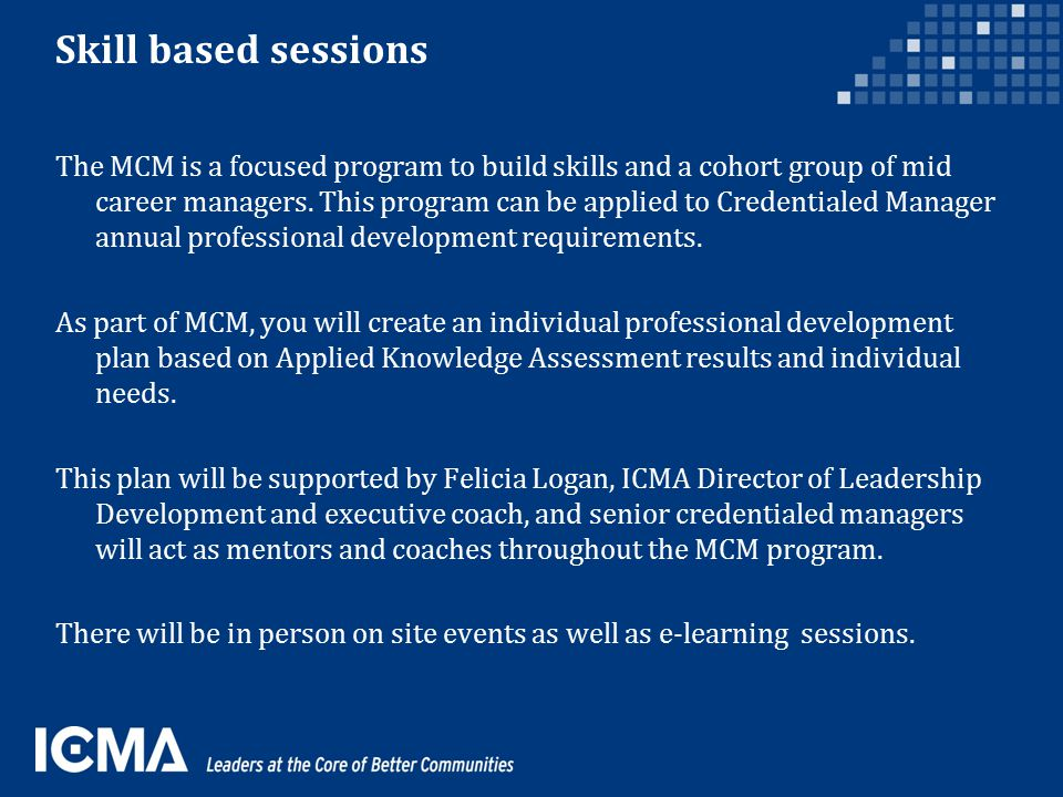 Skill based sessions The MCM is a focused program to build skills and a cohort group of mid career managers.