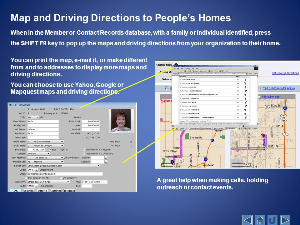 Map and Driving Directions to People's Homes When in the Member or Contact Records database, with a family or individual identified, press the SHIFT F