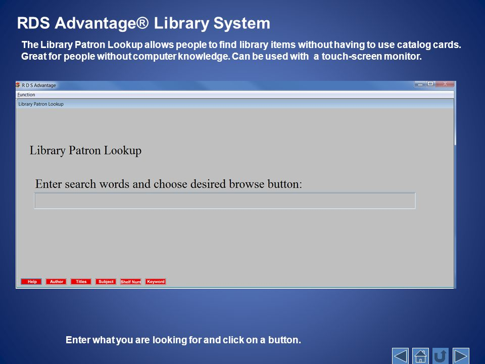 RDS Advantage® Library System The Library Patron Lookup allows people to find library items without having to use catalog cards. Great for people with
