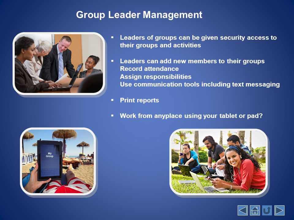 My Group Group Leader Management  Leaders of groups can be given security access to their groups and activities  Leaders can add new members to their groups Record attendance Assign responsibilities Use communication tools including text messaging  Print reports  Work from anyplace using your tablet or pad