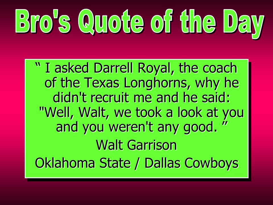 I asked Darrell Royal, the coach of the Texas Longhorns, why he didn t recruit me and he said: Well, Walt, we took a look at you and you weren t any good.