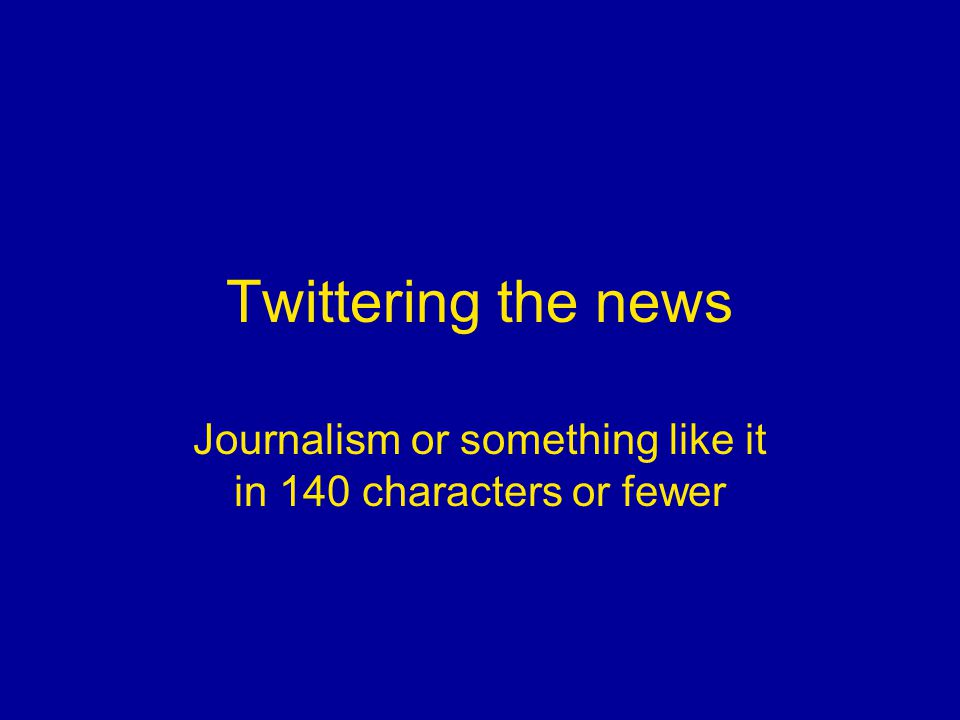 Twittering the news Journalism or something like it in 140 characters or fewer