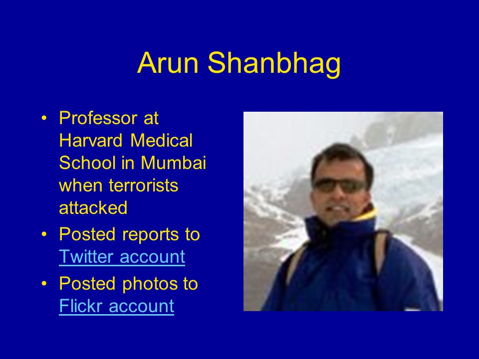 Arun Shanbhag Professor at Harvard Medical School in Mumbai when terrorists attacked Posted reports to Twitter account Twitter account Posted photos to Flickr account Flickr account