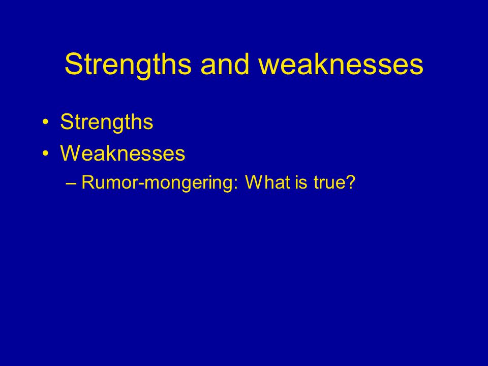 Strengths and weaknesses Strengths Weaknesses –Rumor-mongering: What is true