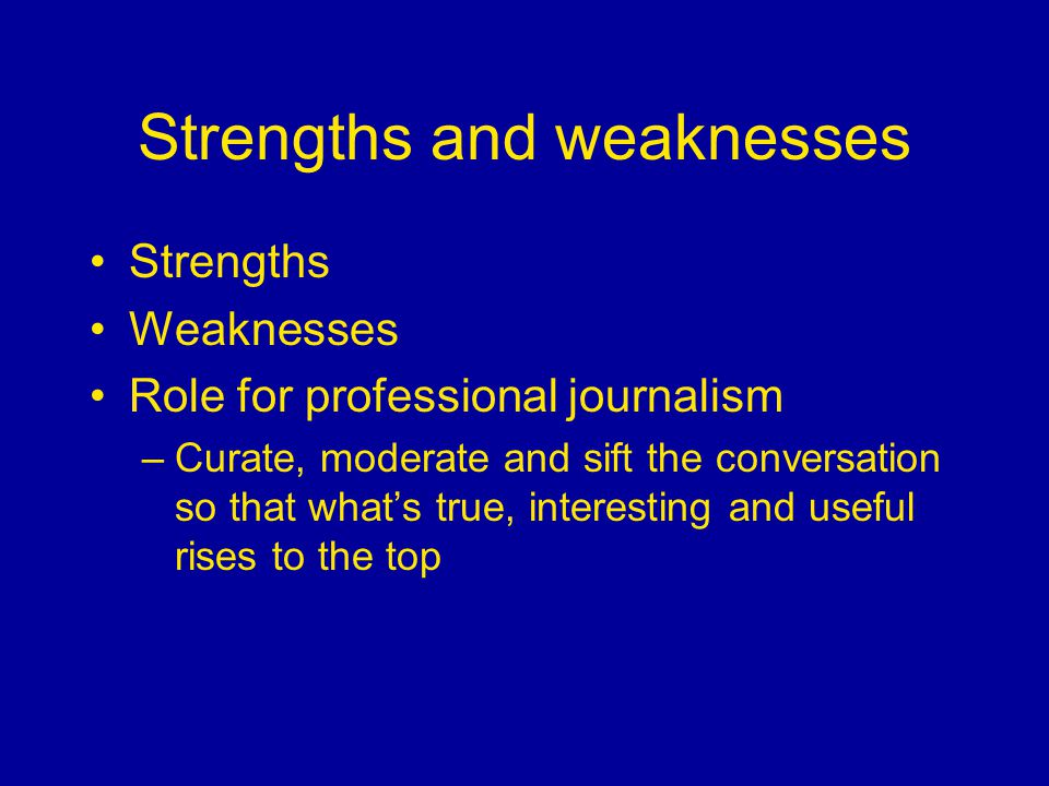 Strengths and weaknesses Strengths Weaknesses Role for professional journalism –Curate, moderate and sift the conversation so that what's true, interesting and useful rises to the top
