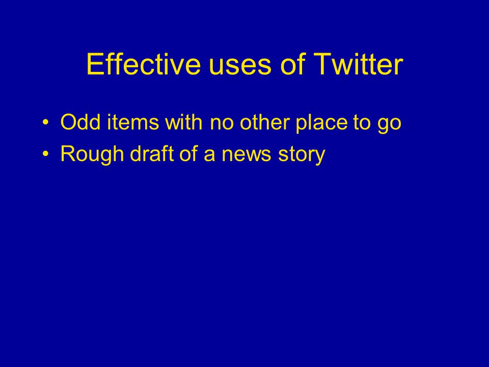 Effective uses of Twitter Odd items with no other place to go Rough draft of a news story