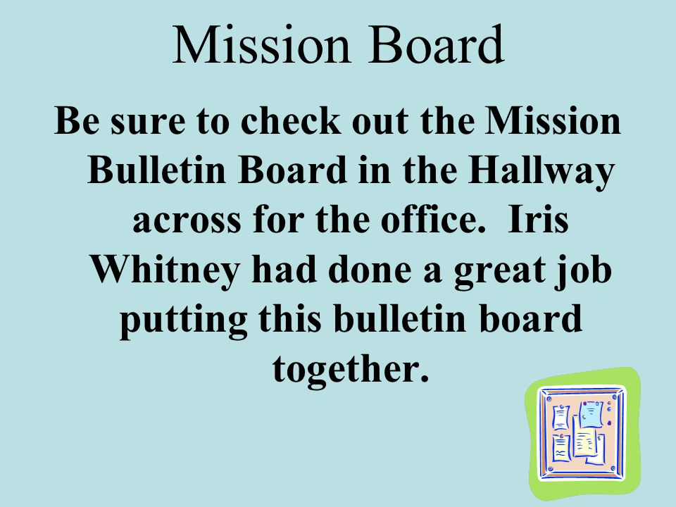 Mission Board Be sure to check out the Mission Bulletin Board in the Hallway across for the office.
