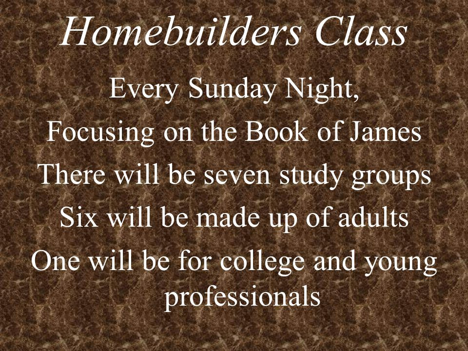 Homebuilders Class Every Sunday Night, Focusing on the Book of James There will be seven study groups Six will be made up of adults One will be for college and young professionals