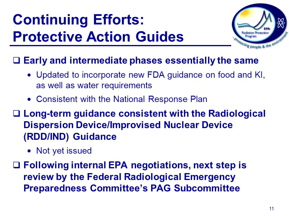 11 Continuing Efforts: Protective Action Guides  Early and intermediate phases essentially the same  Updated to incorporate new FDA guidance on food and KI, as well as water requirements  Consistent with the National Response Plan  Long-term guidance consistent with the Radiological Dispersion Device/Improvised Nuclear Device (RDD/IND) Guidance  Not yet issued  Following internal EPA negotiations, next step is review by the Federal Radiological Emergency Preparedness Committee's PAG Subcommittee