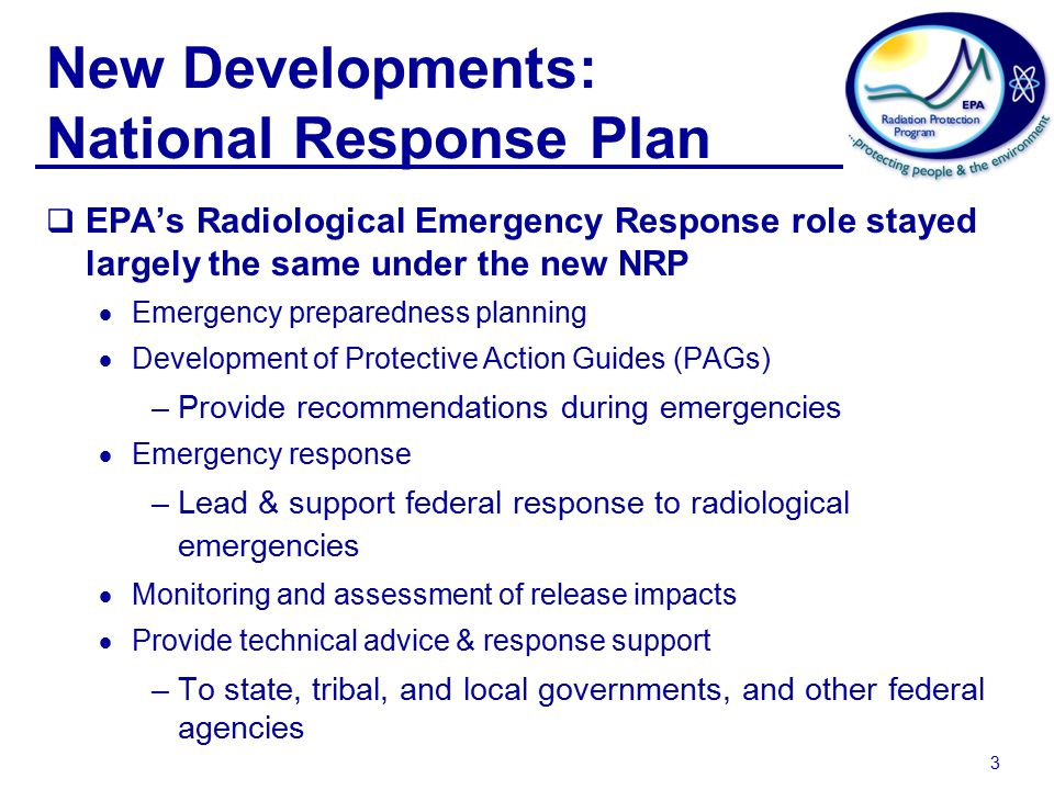 3 New Developments: National Response Plan  EPA's Radiological Emergency Response role stayed largely the same under the new NRP  Emergency preparedness planning  Development of Protective Action Guides (PAGs) –Provide recommendations during emergencies  Emergency response –Lead & support federal response to radiological emergencies  Monitoring and assessment of release impacts  Provide technical advice & response support –To state, tribal, and local governments, and other federal agencies